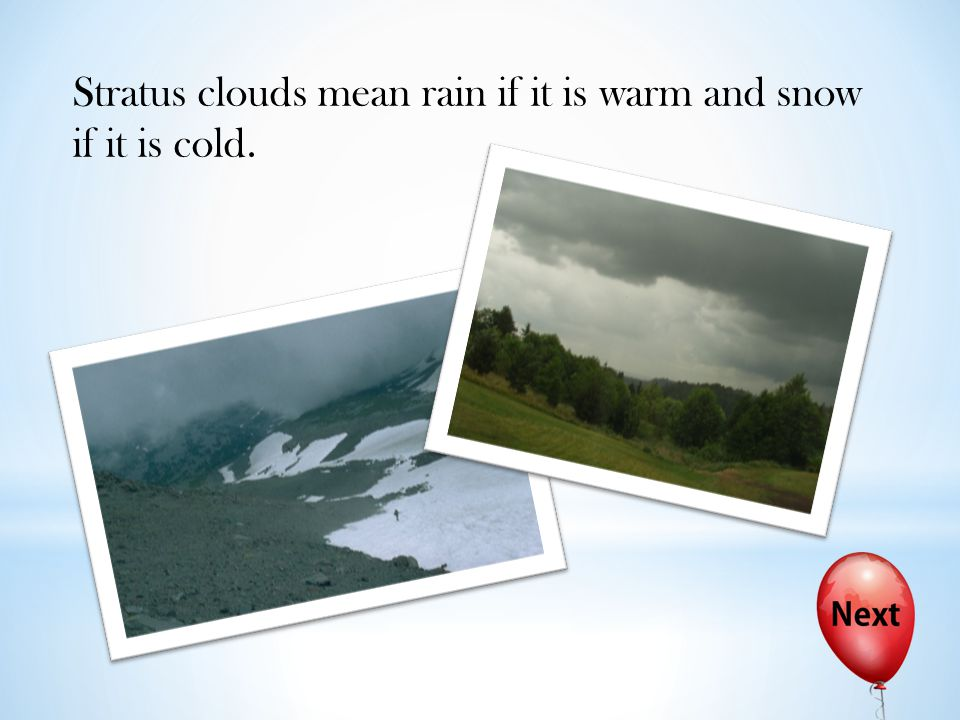 Stratus clouds mean rain if it is warm and snow if it is cold.