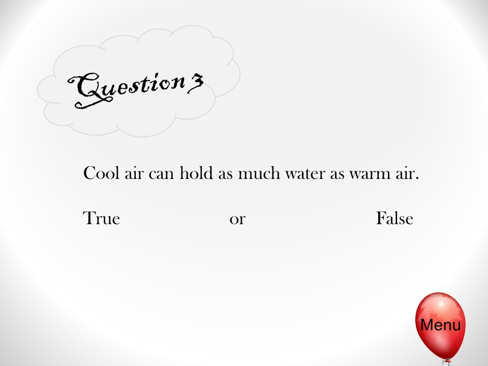 Question 3 Cool air can hold as much water as warm air. TrueorFalse Menu