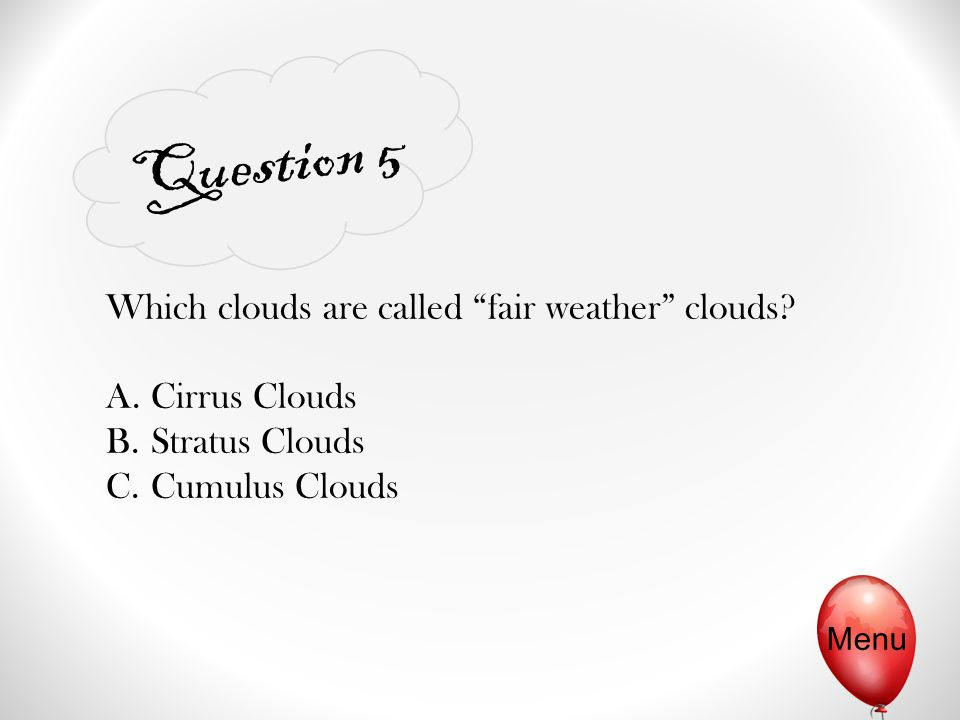 "Question 5 Menu Which clouds are called ""fair weather"" clouds? A. Cirrus Clouds B. Stratus Clouds C. Cumulus Clouds"