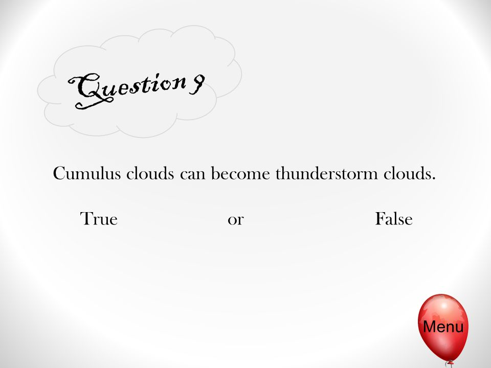 Question 9 Menu Cumulus clouds can become thunderstorm clouds. TrueorFalse