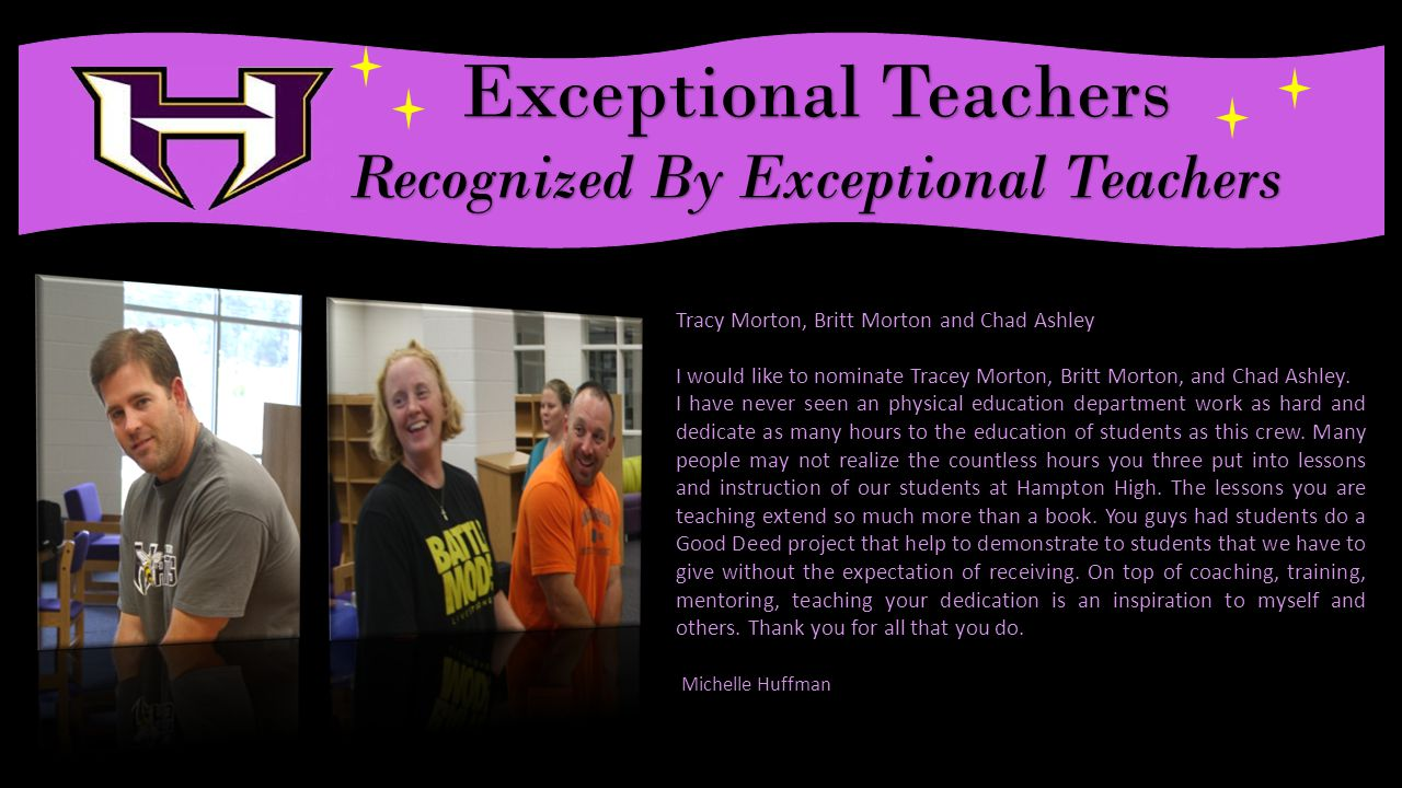Exceptional Teachers Recognized By Exceptional Teachers Tracy Morton, Britt Morton and Chad Ashley I would like to nominate Tracey Morton, Britt Morton, and Chad Ashley.