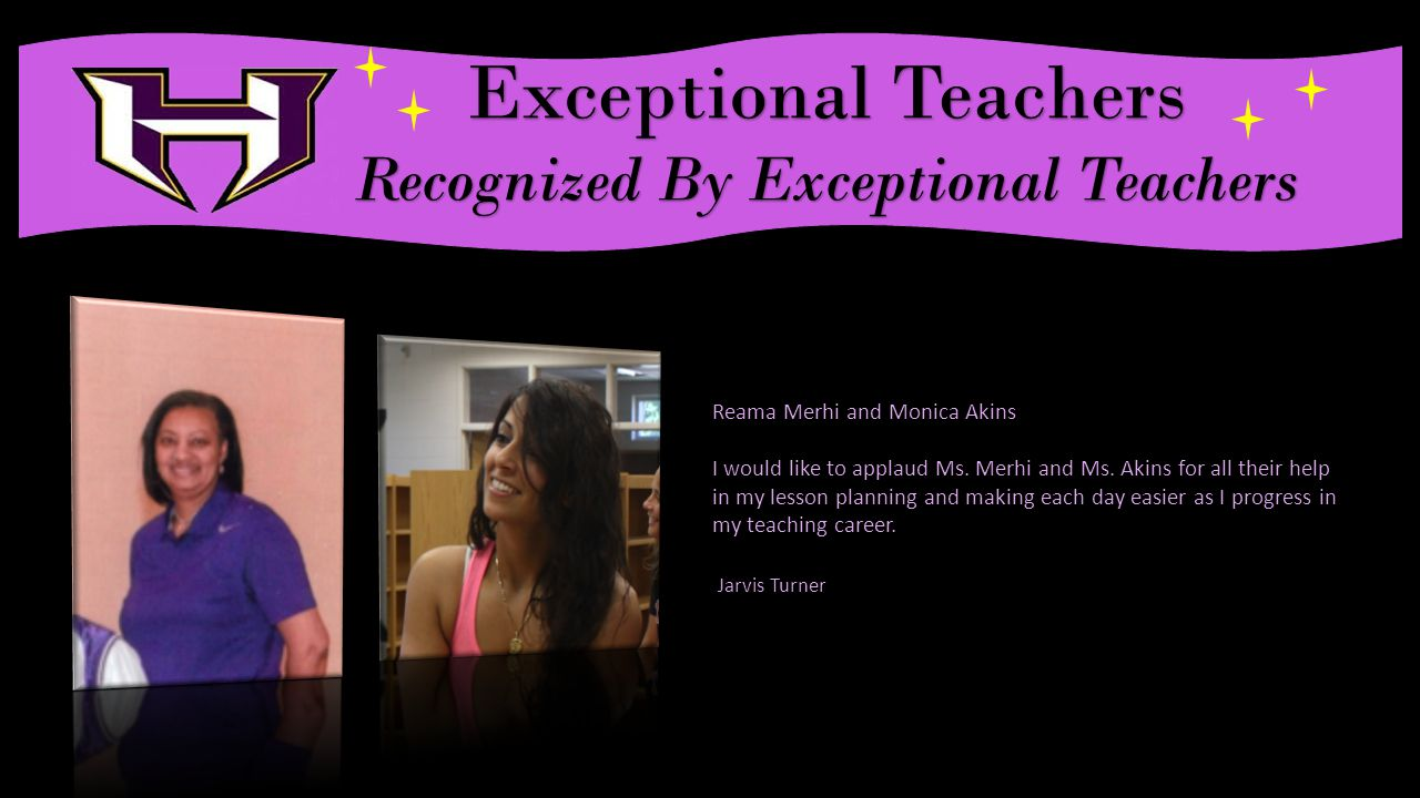 Exceptional Teachers Recognized By Exceptional Teachers Reama Merhi and Monica Akins I would like to applaud Ms.