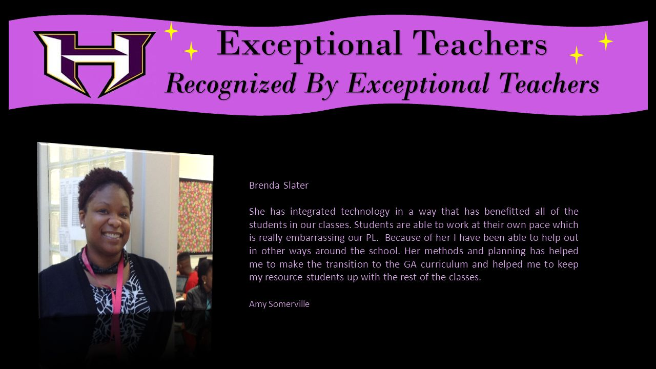 Exceptional Teachers Recognized By Exceptional Teachers Brenda Slater She has integrated technology in a way that has benefitted all of the students in our classes.