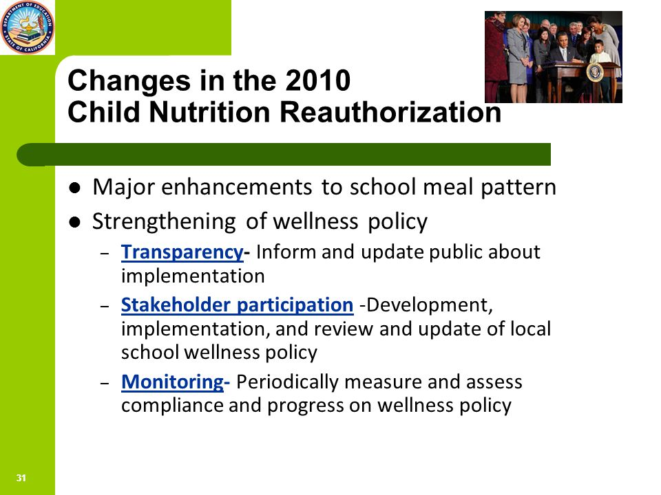 31 Changes in the 2010 Child Nutrition Reauthorization Major enhancements to school meal pattern Strengthening of wellness policy – Transparency- Inform and update public about implementation – Stakeholder participation -Development, implementation, and review and update of local school wellness policy – Monitoring- Periodically measure and assess compliance and progress on wellness policy