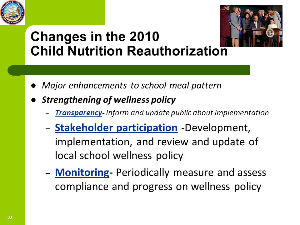 33 Changes in the 2010 Child Nutrition Reauthorization Major enhancements to school meal pattern Strengthening of wellness policy – Transparency- Inform and update public about implementation – Stakeholder participation -Development, implementation, and review and update of local school wellness policy – Monitoring- Periodically measure and assess compliance and progress on wellness policy