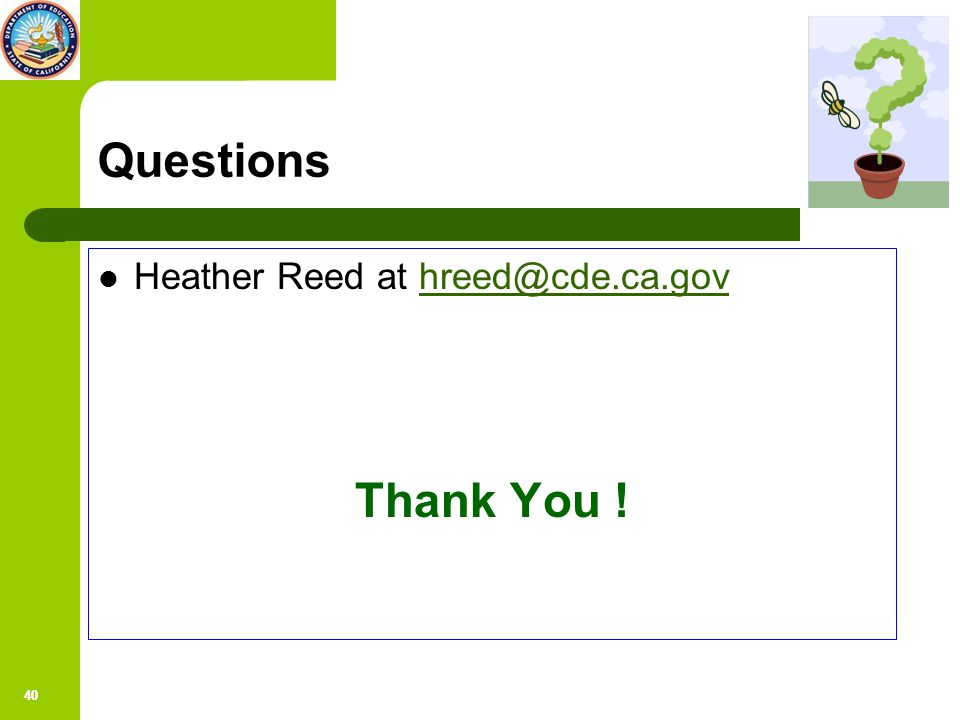 40 Questions Heather Reed at hreed@cde.ca.govhreed@cde.ca.gov Thank You !
