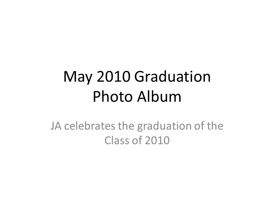 May 2010 Graduation Photo Album JA celebrates the graduation of the Class of 2010
