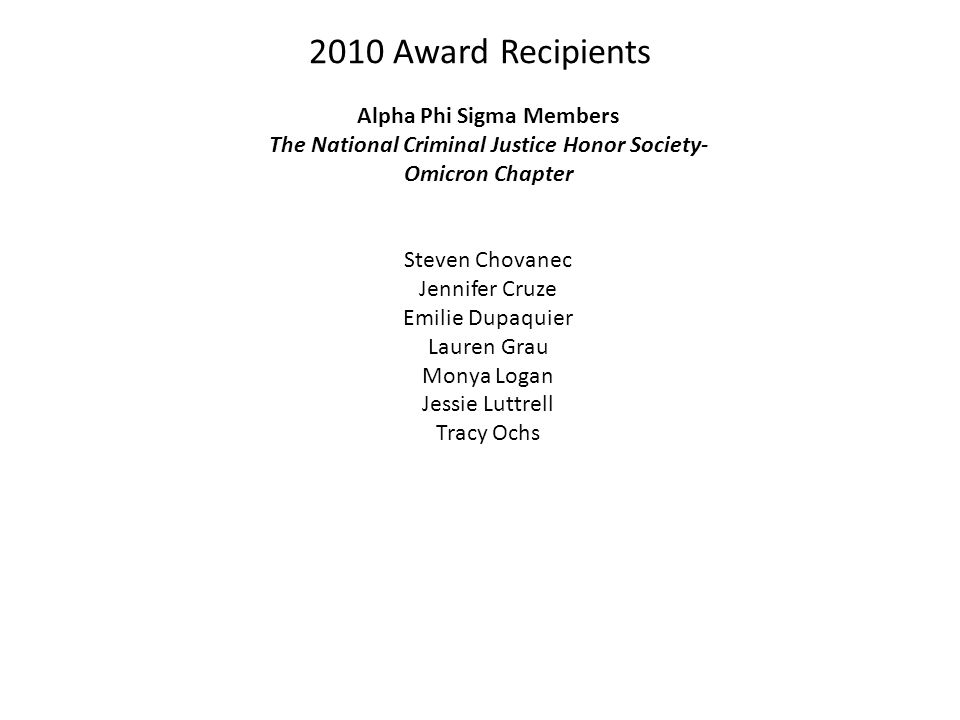 2010 Award Recipients Alpha Phi Sigma Members The National Criminal Justice Honor Society- Omicron Chapter Steven Chovanec Jennifer Cruze Emilie Dupaquier Lauren Grau Monya Logan Jessie Luttrell Tracy Ochs