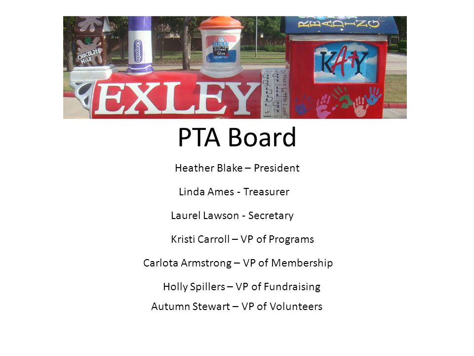 PTA Board Heather Blake – President Autumn Stewart – VP of Volunteers Kristi Carroll – VP of Programs Holly Spillers – VP of Fundraising Carlota Armstrong – VP of Membership Linda Ames - Treasurer Laurel Lawson - Secretary