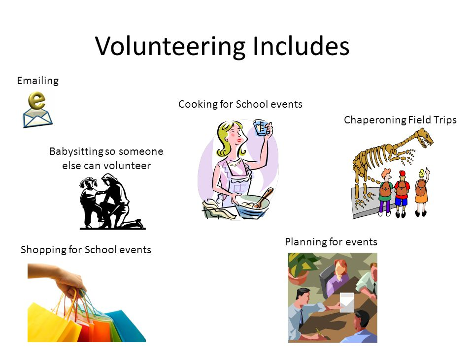 Volunteering Includes Chaperoning Field Trips Cooking for School events Shopping for School events Planning for events Emailing Babysitting so someone else can volunteer
