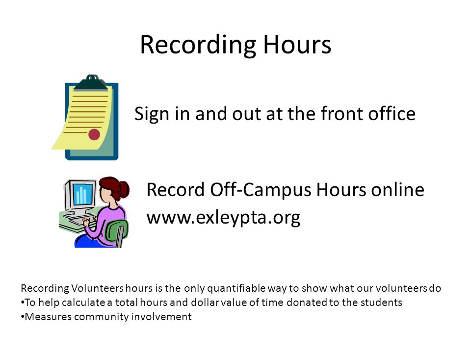 Recording Hours Sign in and out at the front office Record Off-Campus Hours online www.exleypta.org Recording Volunteers hours is the only quantifiable way to show what our volunteers do To help calculate a total hours and dollar value of time donated to the students Measures community involvement