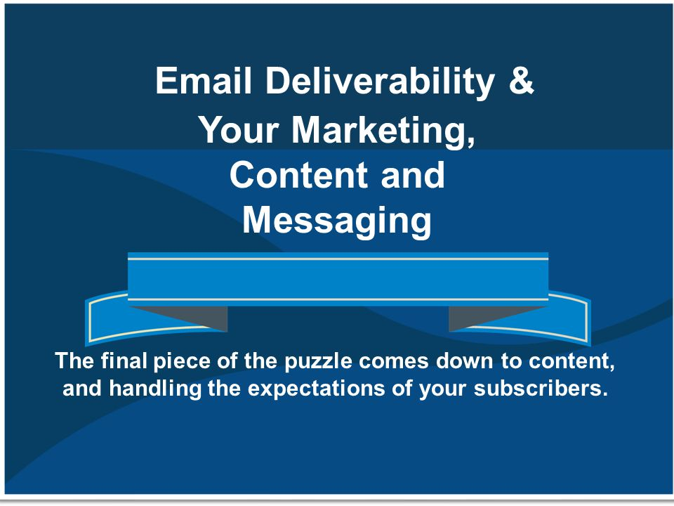 Email Deliverability & Your Marketing, Content and Messaging The final piece of the puzzle comes down to content, and handling the expectations of you