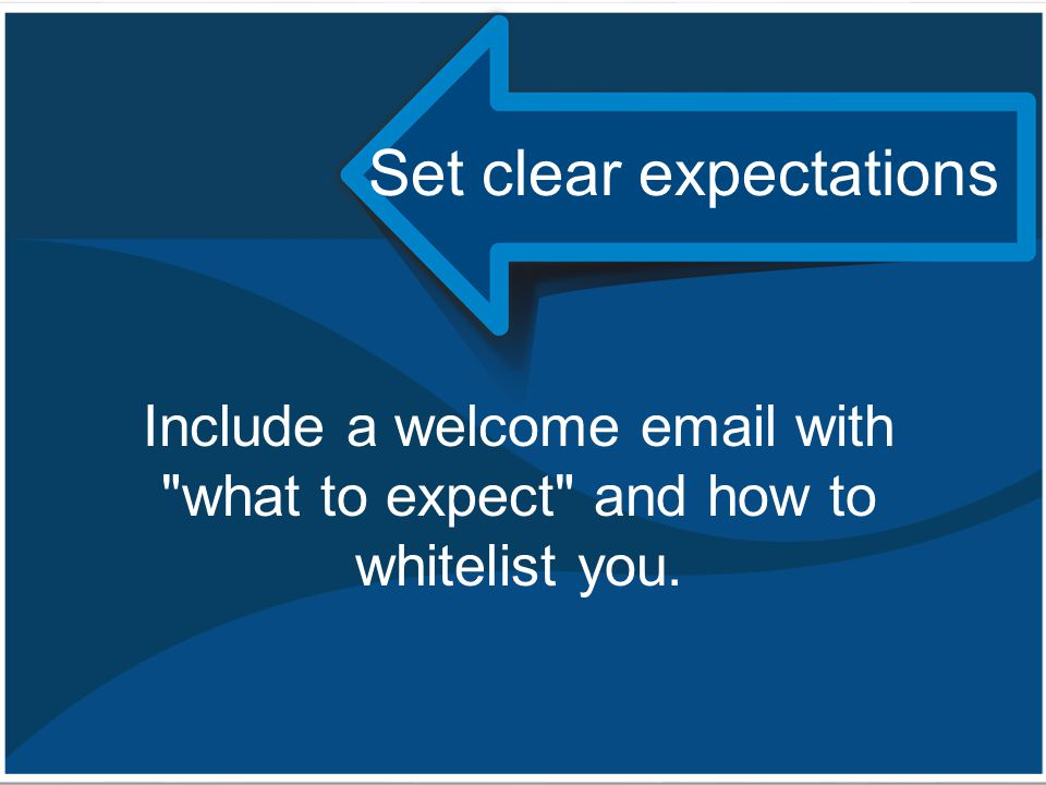 Set clear expectations Include a welcome email with what to expect and how to whitelist you.