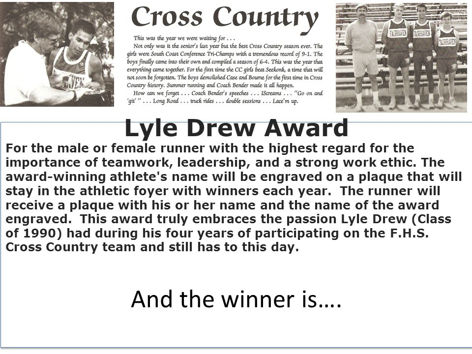 Lyle Drew Award For the male or female runner with the highest regard for the importance of teamwork, leadership, and a strong work ethic.