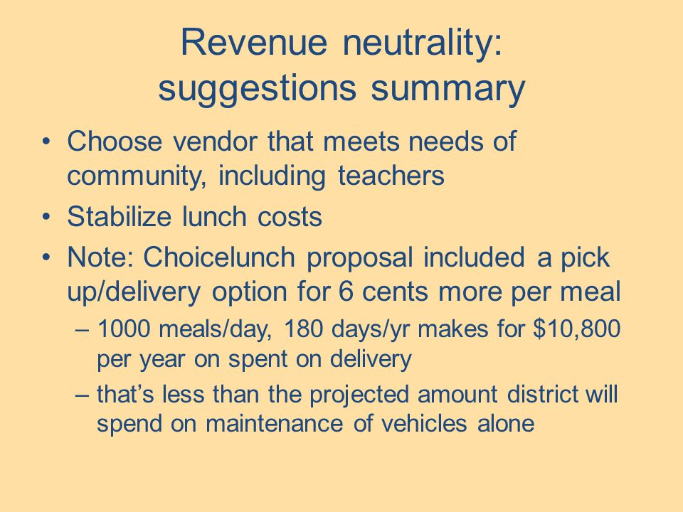 Revenue neutrality: suggestions summary Choose vendor that meets needs of community, including teachers Stabilize lunch costs Note: Choicelunch proposal included a pick up/delivery option for 6 cents more per meal –1000 meals/day, 180 days/yr makes for $10,800 per year on spent on delivery –that's less than the projected amount district will spend on maintenance of vehicles alone