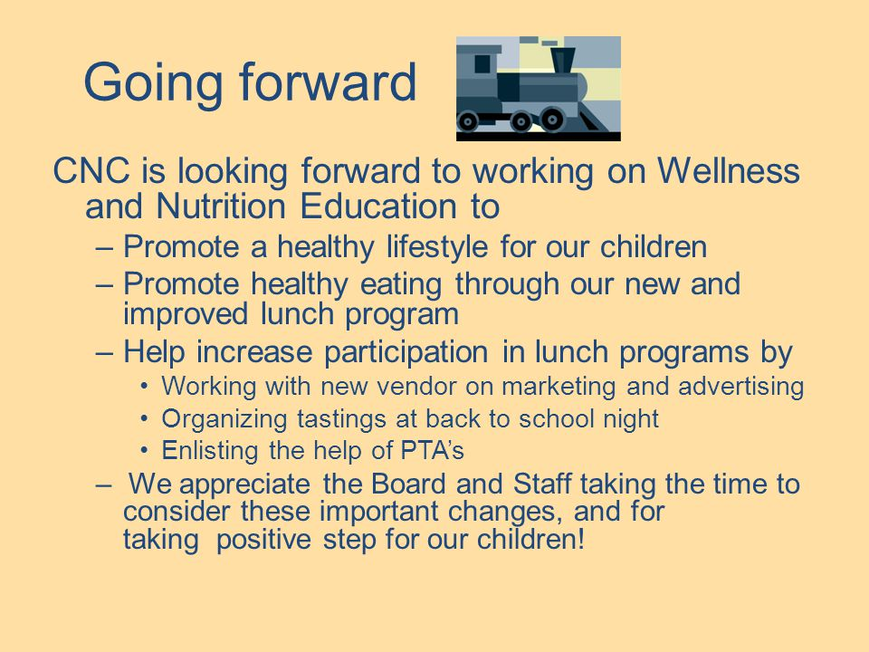 Going forward CNC is looking forward to working on Wellness and Nutrition Education to –Promote a healthy lifestyle for our children –Promote healthy eating through our new and improved lunch program –Help increase participation in lunch programs by Working with new vendor on marketing and advertising Organizing tastings at back to school night Enlisting the help of PTA's – We appreciate the Board and Staff taking the time to consider these important changes, and for taking positive step for our children!