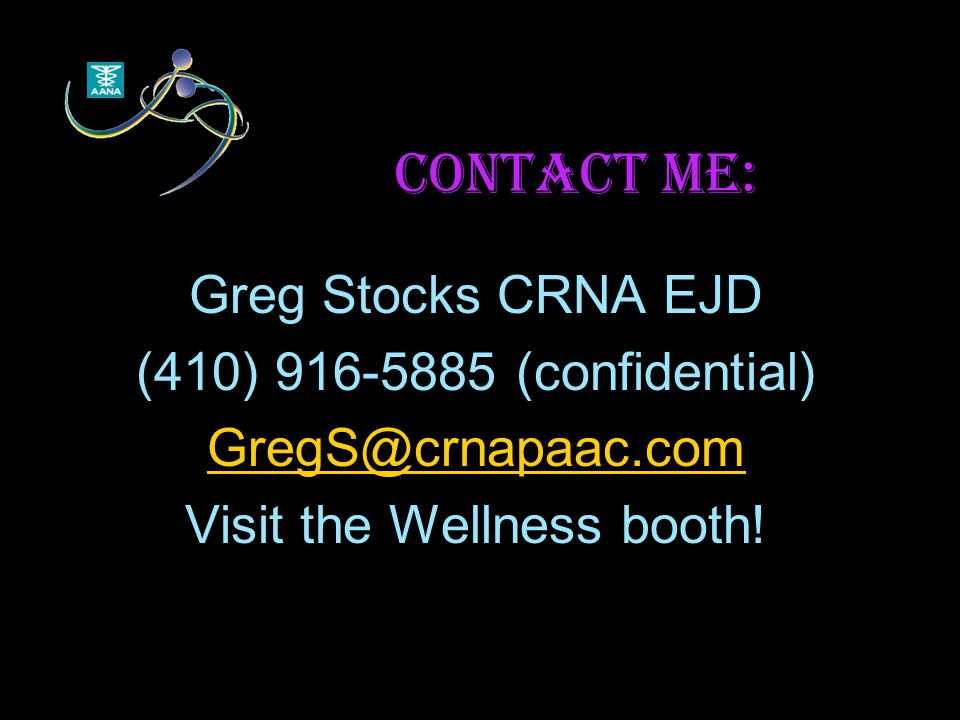 Contact me: Greg Stocks CRNA EJD (410) 916-5885 (confidential) GregS@crnapaac.com Visit the Wellness booth!