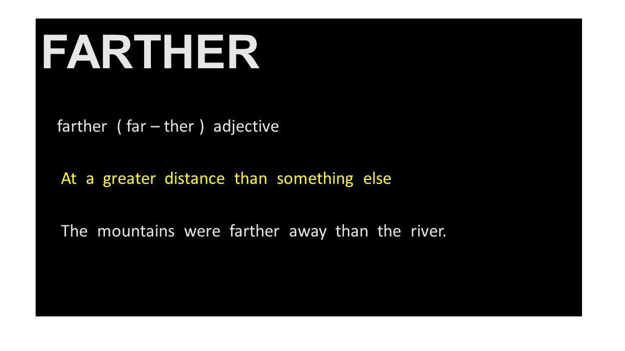 FARTHER farther ( far – ther ) adjective At a greater distance than something else The mountains were farther away than the river.