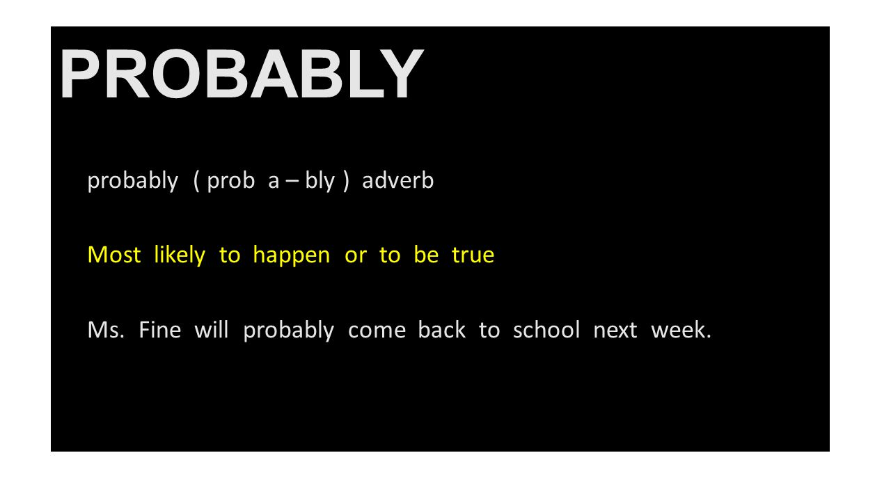 PROBABLY probably ( prob a – bly ) adverb Most likely to happen or to be true Ms.