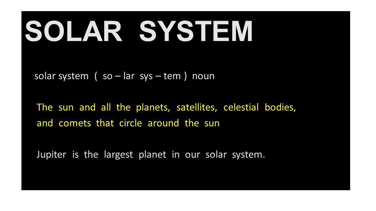 SOLAR SYSTEM solar system ( so – lar sys – tem ) noun The sun and all the planets, satellites, celestial bodies, and comets that circle around the sun Jupiter is the largest planet in our solar system.