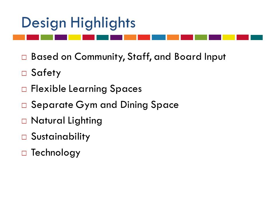 Design Highlights  Based on Community, Staff, and Board Input  Safety  Flexible Learning Spaces  Separate Gym and Dining Space  Natural Lighting  Sustainability  Technology