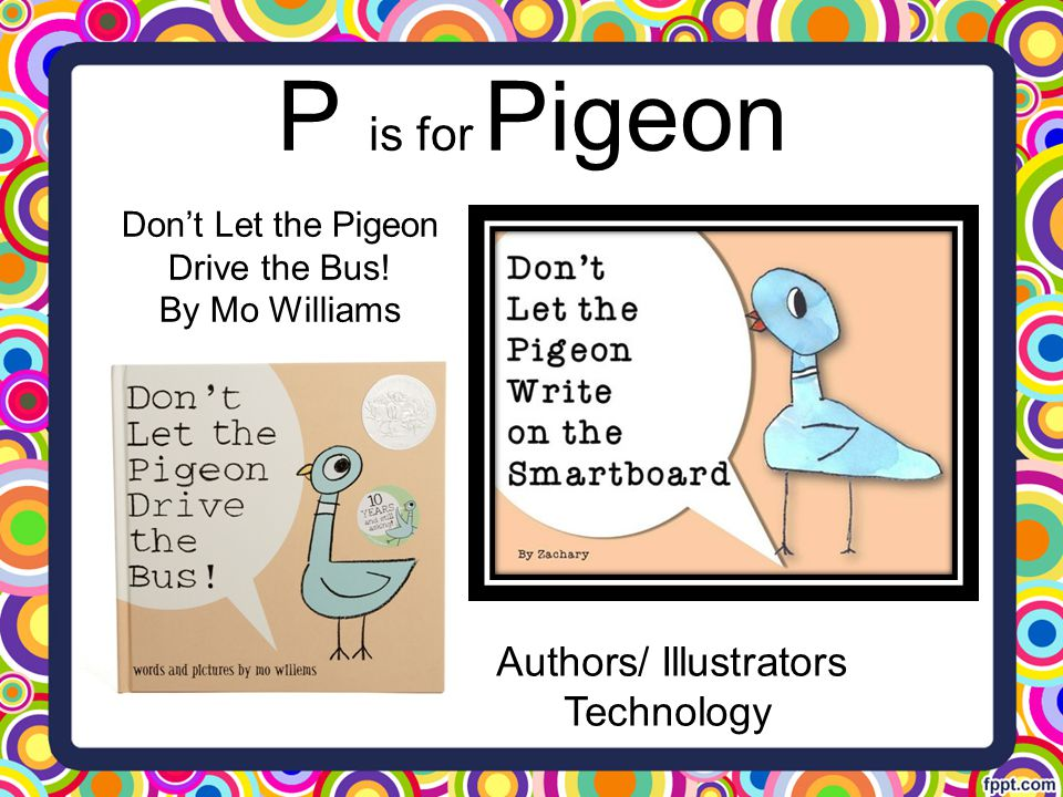 P is for Pigeon Authors/ Illustrators Technology Don't Let the Pigeon Drive the Bus! By Mo Williams