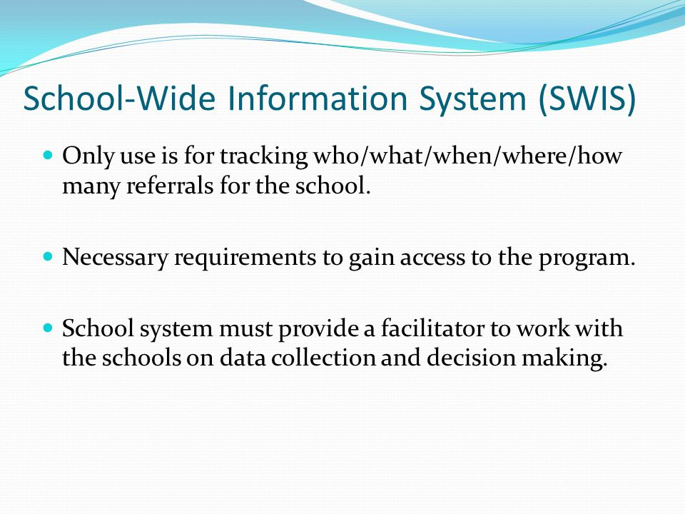 School-Wide Information System (SWIS) Only use is for tracking who/what/when/where/how many referrals for the school.