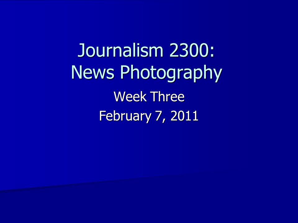 Journalism 2300: News Photography Week Three February 7, 2011