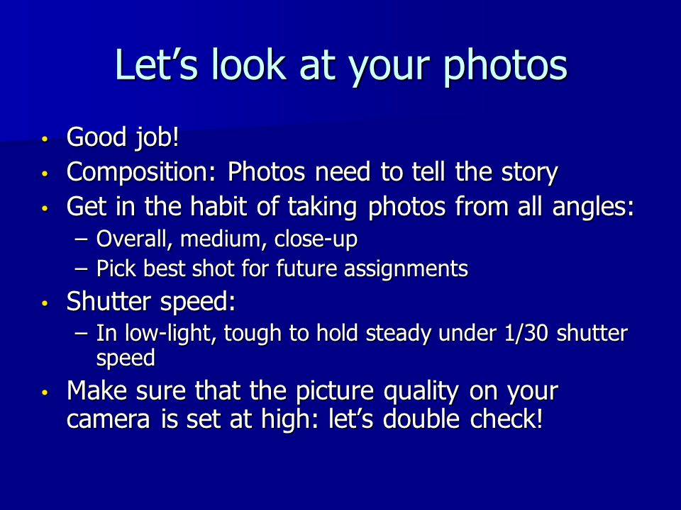 Let's look at your photos Good job! Good job! Composition: Photos need to tell the story Composition: Photos need to tell the story Get in the habit o