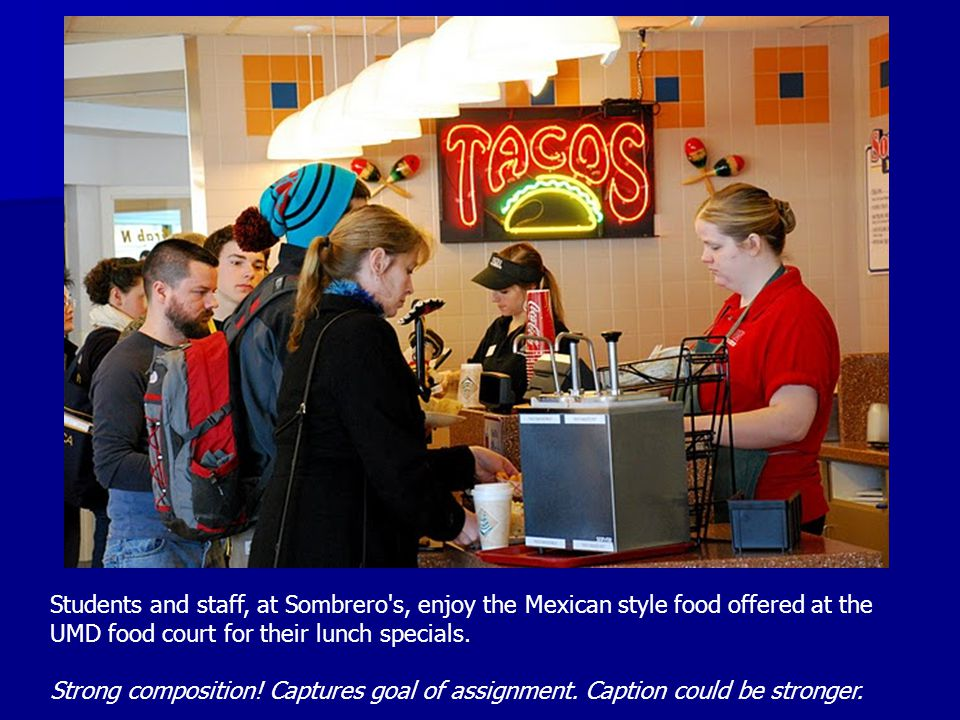 Students and staff, at Sombrero's, enjoy the Mexican style food offered at the UMD food court for their lunch specials. Strong composition! Captures g