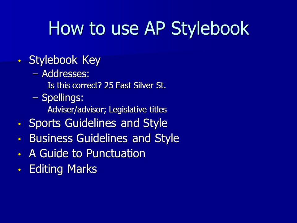 How to use AP Stylebook Stylebook Key Stylebook Key –Addresses: Is this correct? 25 East Silver St. –Spellings: Adviser/advisor; Legislative titles Sp