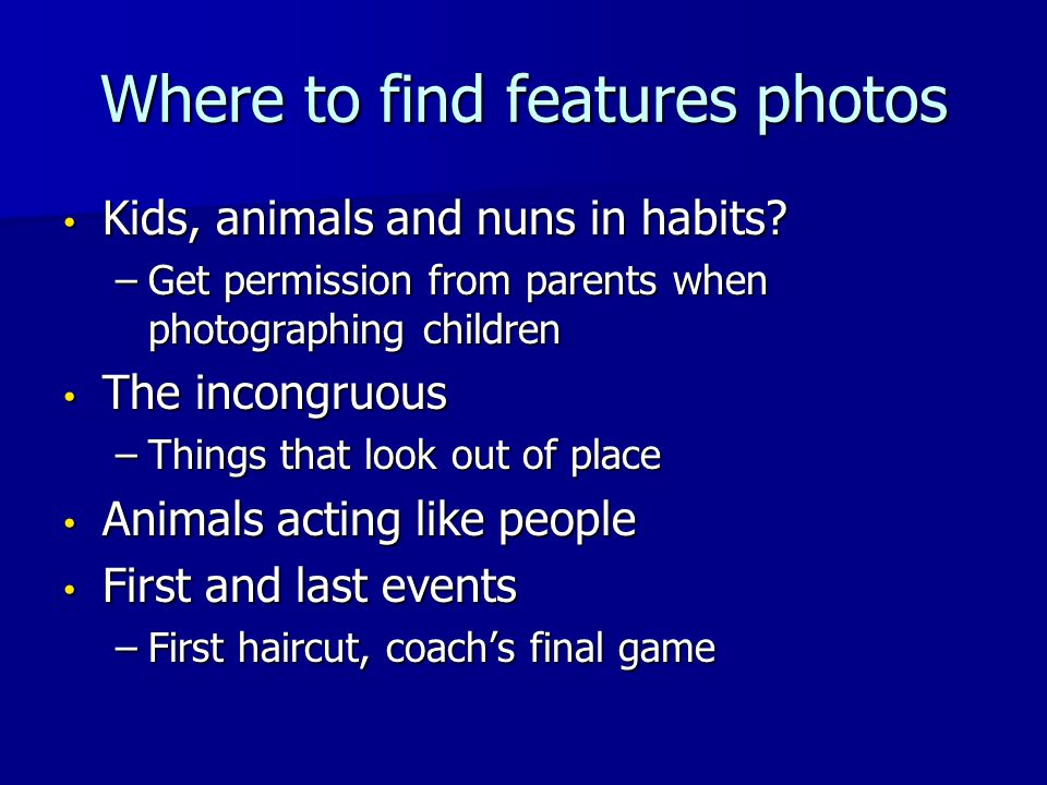 Where to find features photos Kids, animals and nuns in habits? Kids, animals and nuns in habits? –Get permission from parents when photographing chil