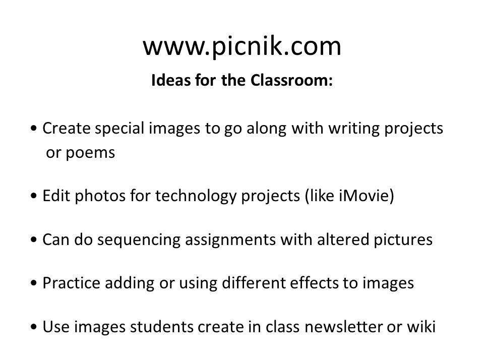 Ideas for the Classroom: Create special images to go along with writing projects or poems Edit photos for technology projects (like iMovie) Can do sequencing assignments with altered pictures Practice adding or using different effects to images Use images students create in class newsletter or wiki