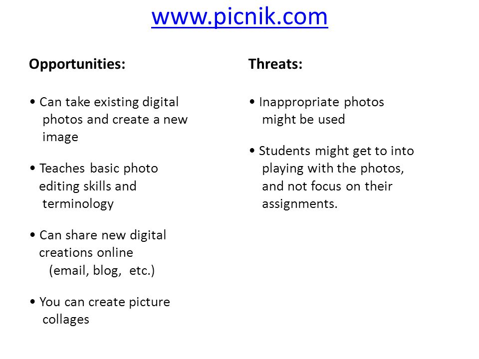 ‍ Opportunities: Can take existing digital photos and create a new image Teaches basic photo editing skills and terminology Can share new digital creations online ( , blog, etc.) You can create picture collages ‍ Threats: Inappropriate photos might be used Students might get to into playing with the photos, and not focus on their assignments.