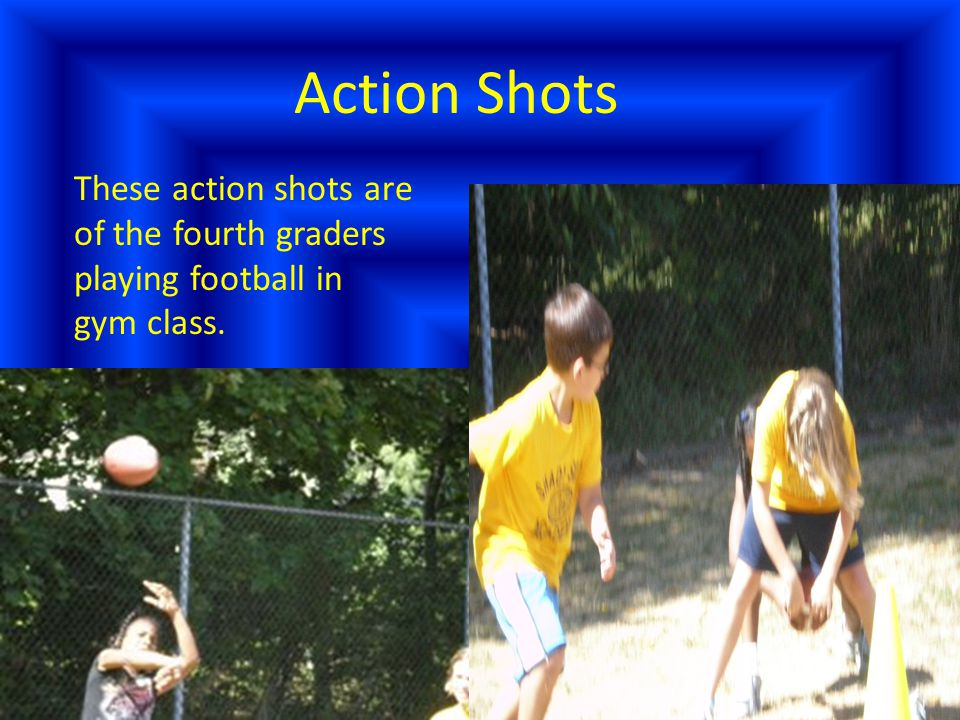 Action Shots These action shots are of the fourth graders playing football in gym class.