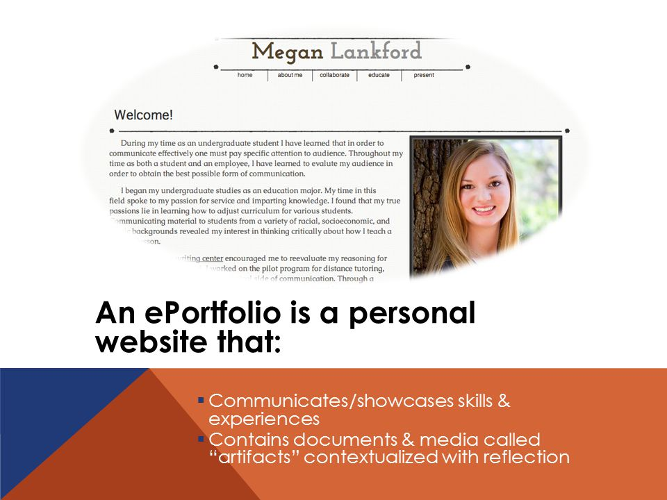 An ePortfolio is a personalwebsite that:  Communicates/showcases skills &experiences  Contains documents & media called artifacts contextualized with reflection