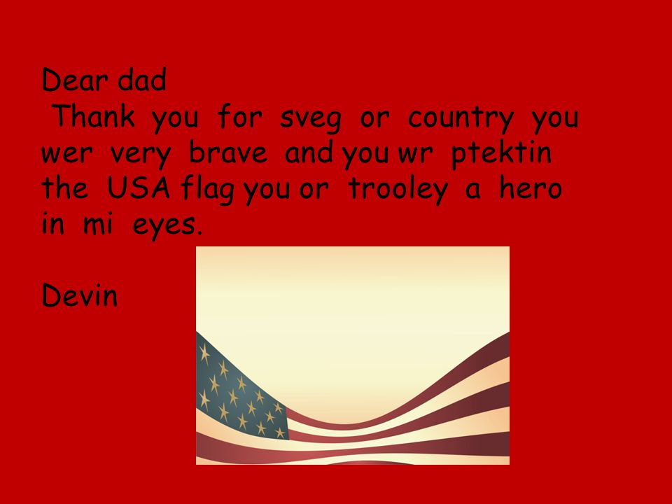 Dear dad Thank you for sveg or country you wer very brave and you wr ptektin the USA flag you or trooley a hero in mi eyes.