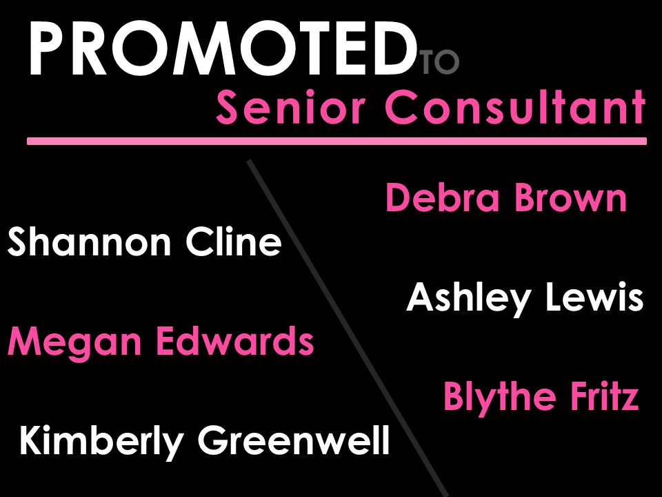 Senior Consultant PROMOTED TO Megan Edwards Kimberly Greenwell Debra Brown Ashley Lewis Blythe Fritz Shannon Cline