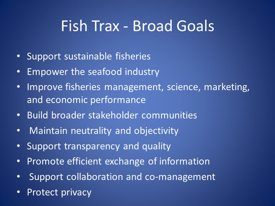 Fish Trax - Broad Goals Support sustainable fisheries Empower the seafood industry Improve fisheries management, science, marketing, and economic performance Build broader stakeholder communities Maintain neutrality and objectivity Support transparency and quality Promote efficient exchange of information Support collaboration and co-management Protect privacy
