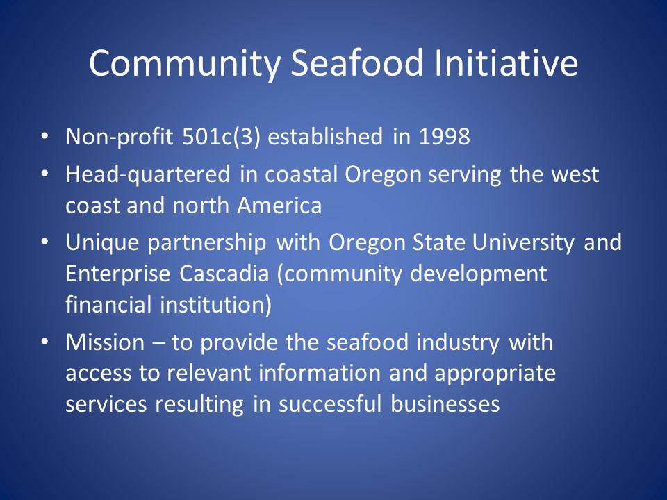 Community Seafood Initiative Non-profit 501c(3) established in 1998 Head-quartered in coastal Oregon serving the west coast and north America Unique p