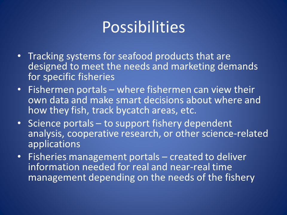 Possibilities Tracking systems for seafood products that are designed to meet the needs and marketing demands for specific fisheries Fishermen portals