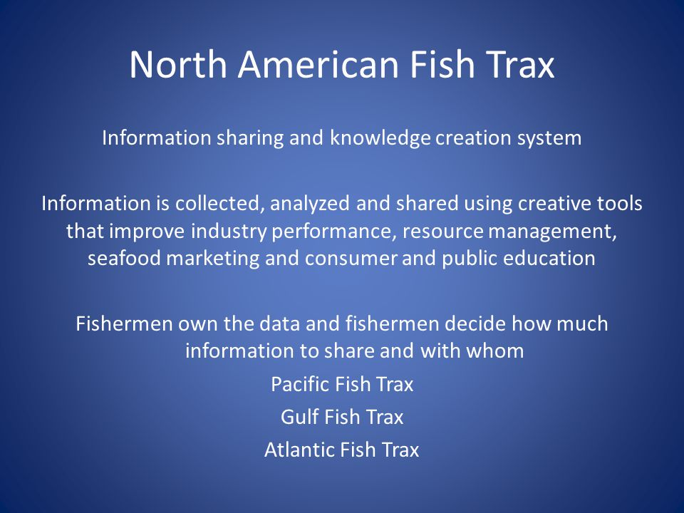 North American Fish Trax Information sharing and knowledge creation system Information is collected, analyzed and shared using creative tools that improve industry performance, resource management, seafood marketing and consumer and public education Fishermen own the data and fishermen decide how much information to share and with whom Pacific Fish Trax Gulf Fish Trax Atlantic Fish Trax