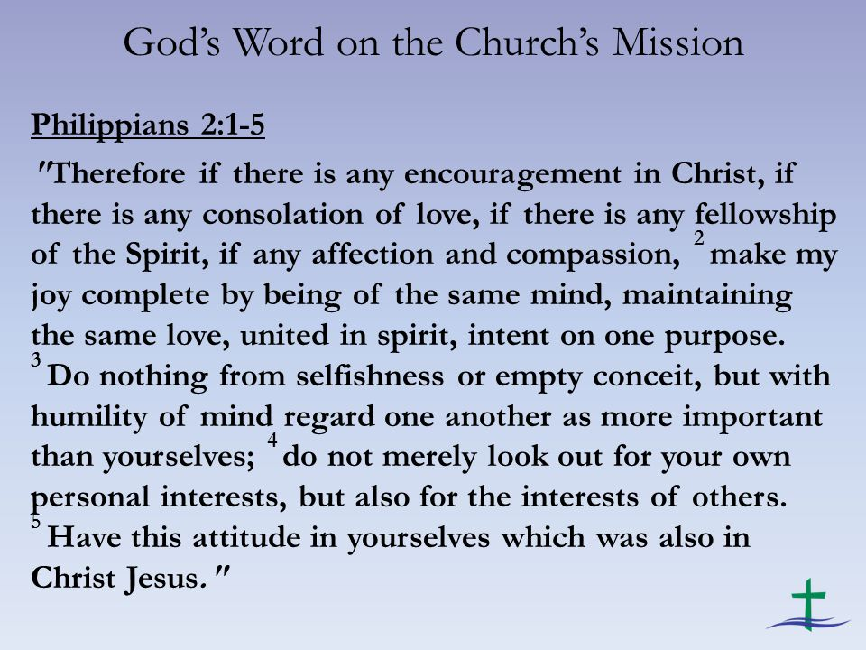 God's Word on the Church's Mission Philippians 2:1-5 Therefore if there is any encouragement in Christ, if there is any consolation of love, if there is any fellowship of the Spirit, if any affection and compassion, 2 make my joy complete by being of the same mind, maintaining the same love, united in spirit, intent on one purpose.