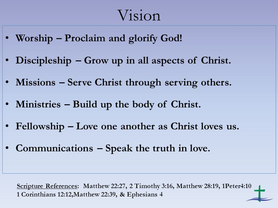 Vision Worship – Proclaim and glorify God. Discipleship – Grow up in all aspects of Christ.