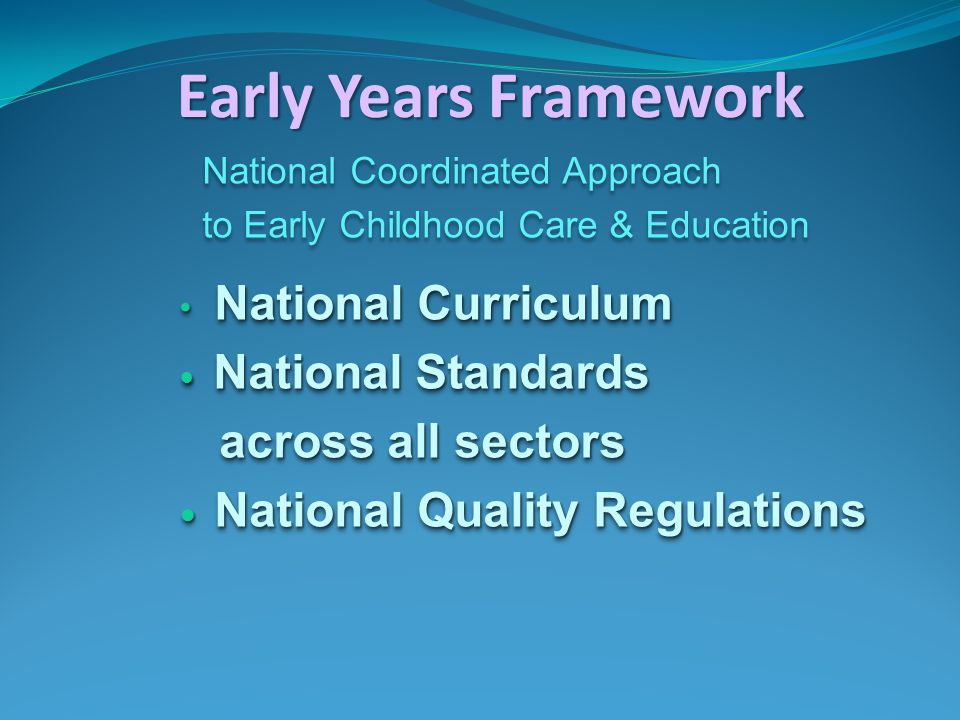 Early Years Framework National Coordinated Approach to Early Childhood Care & Education National Curriculum National Curriculum National Standards National Standards across all sectors across all sectors National Quality Regulations National Quality Regulations National Coordinated Approach to Early Childhood Care & Education National Curriculum National Curriculum National Standards National Standards across all sectors across all sectors National Quality Regulations National Quality Regulations