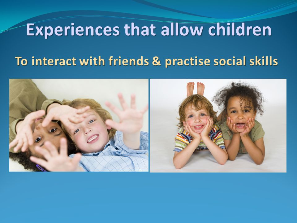 To interact with friends & practise social skills Experiences that allow children