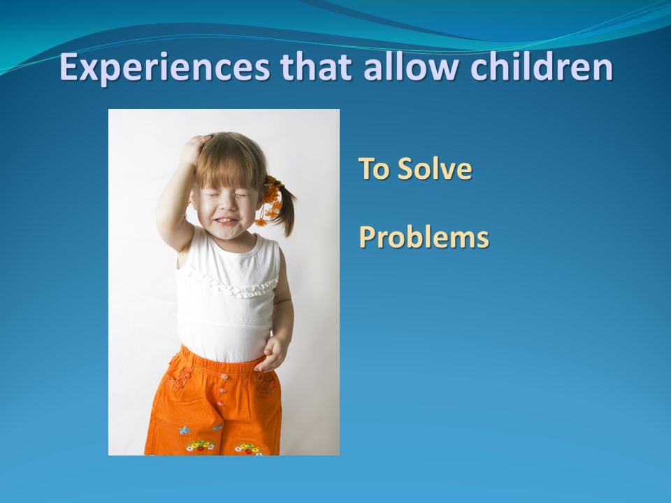 To Solve Problems Experiences that allow children