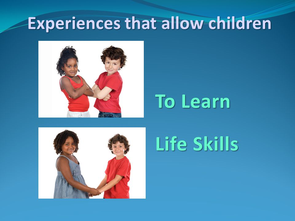 To Learn Life Skills Experiences that allow children