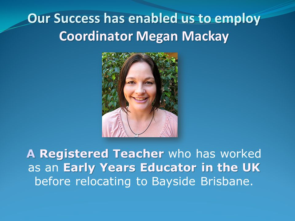 Our Success has enabled us to employ Coordinator Megan Mackay A Registered Teacher Early Years Educator in the UK A Registered Teacher who has worked as an Early Years Educator in the UK before relocating to Bayside Brisbane.