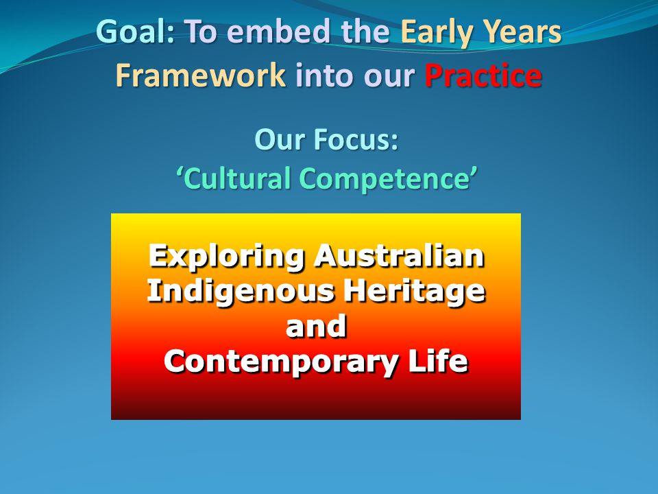 Goal: To embed the Early Years Framework into our Practice Our Focus: 'Cultural Competence'